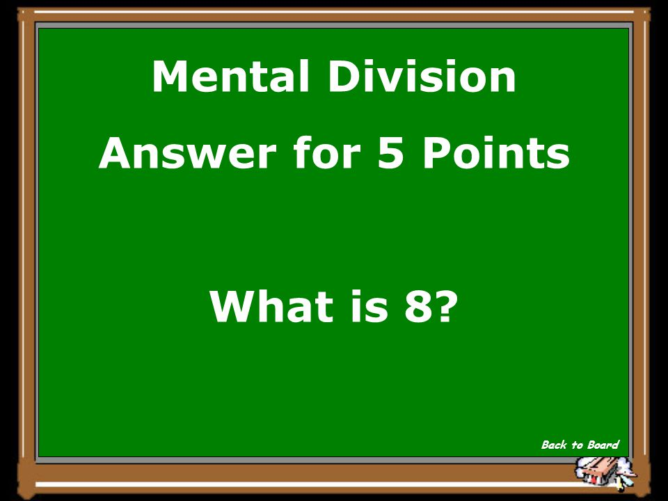 Mental Division Answer for 5 Points What is 8? Back to Board