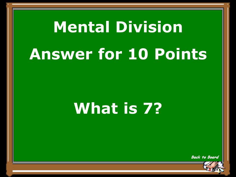 Mental Division Answer for 10 Points What is 7? Back to Board
