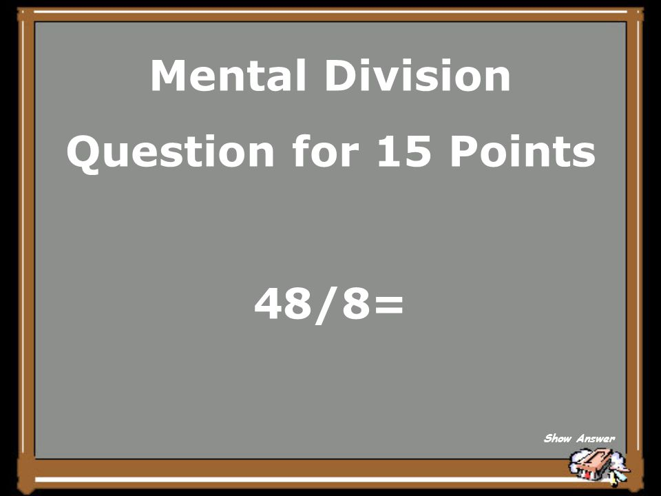 Mental Division Question for 15 Points 48/8= Show Answer