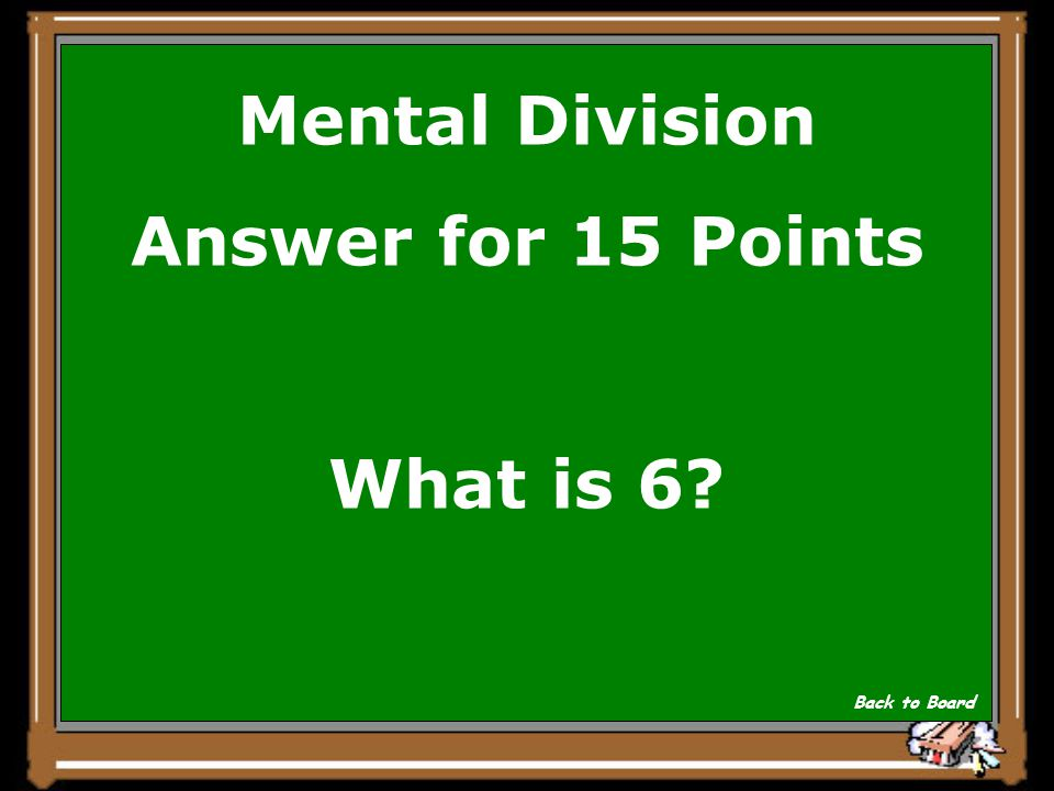 Mental Division Answer for 15 Points What is 6? Back to Board
