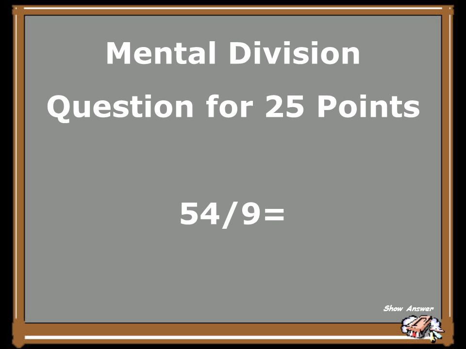 Mental Division Question for 25 Points 54/9= Show Answer