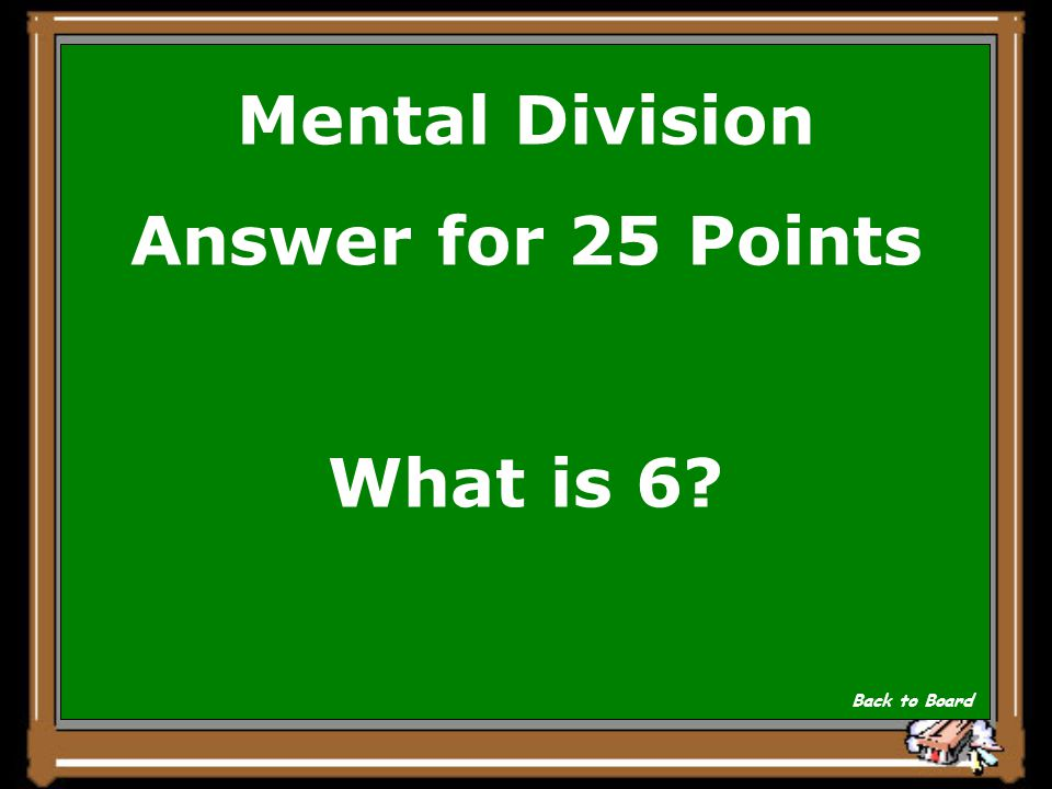Mental Division Answer for 25 Points What is 6? Back to Board