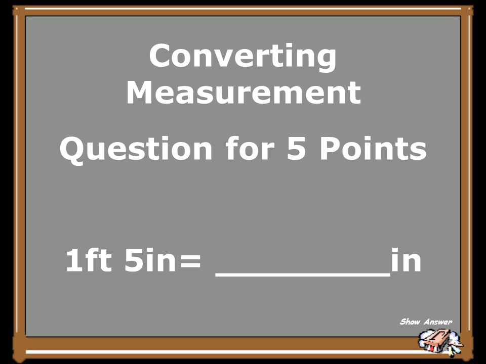 Converting Measurement Question for 5 Points 1ft 5in= ________in Show Answer