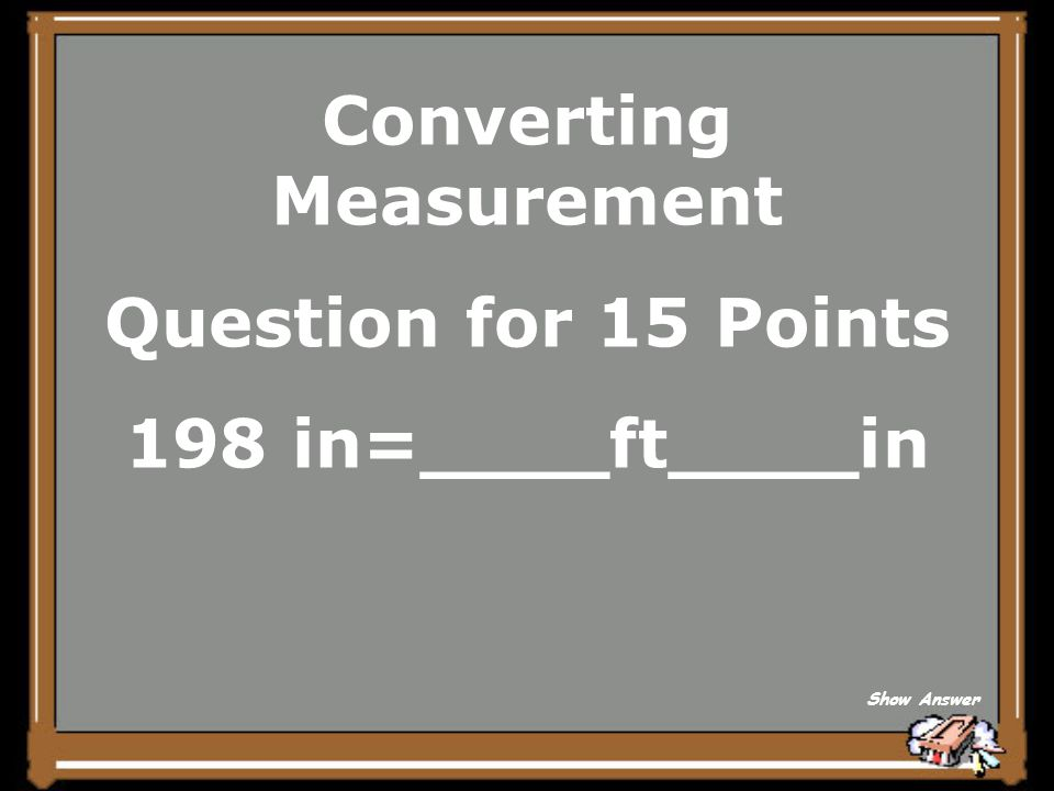 Converting Measurement Question for 15 Points 198 in=____ft____in Show Answer