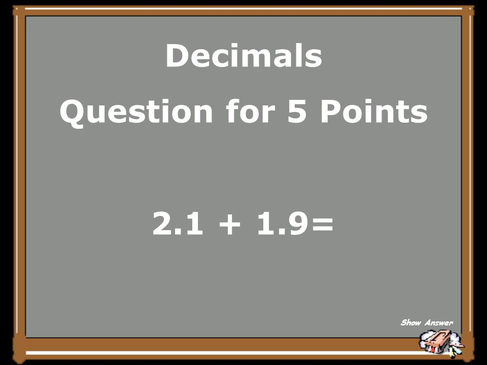 Decimals Question for 5 Points 2.1 + 1.9= Show Answer