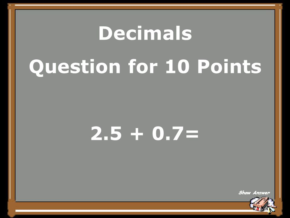 Decimals Question for 10 Points 2.5 + 0.7= Show Answer