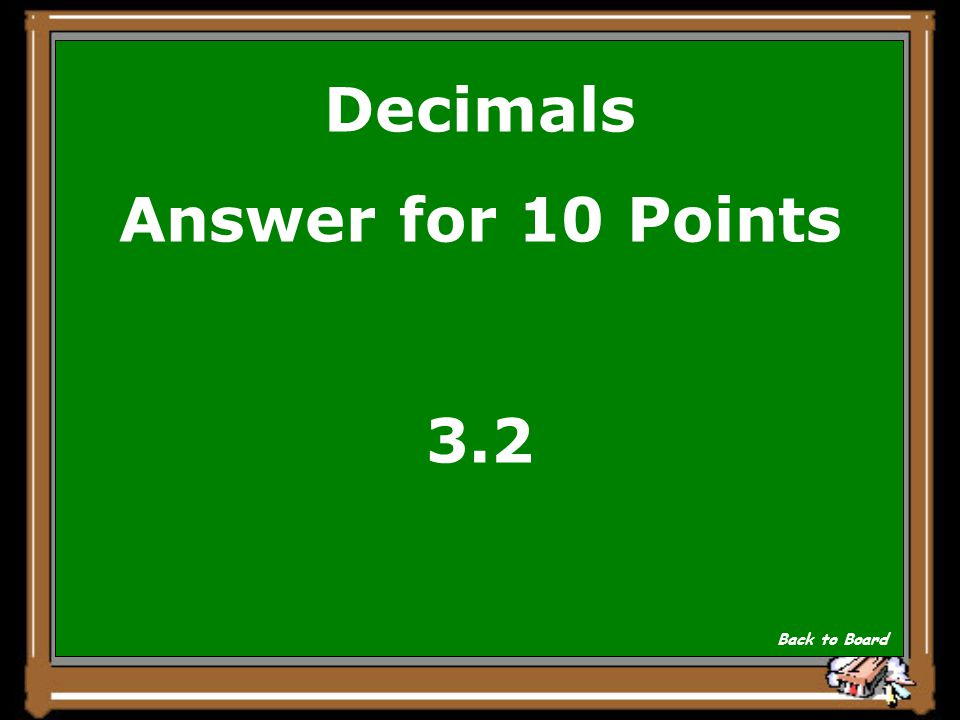 Decimals Answer for 10 Points 3.2 Back to Board