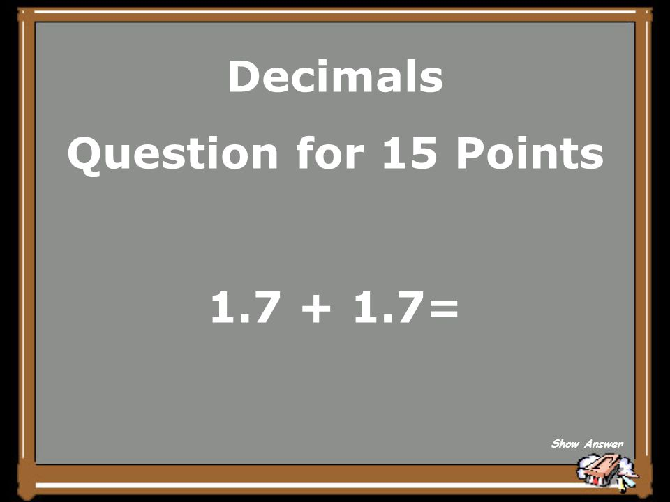 Decimals Question for 15 Points 1.7 + 1.7= Show Answer