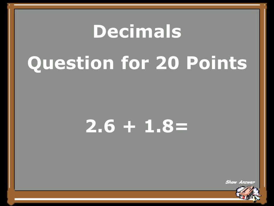 Decimals Question for 20 Points 2.6 + 1.8= Show Answer