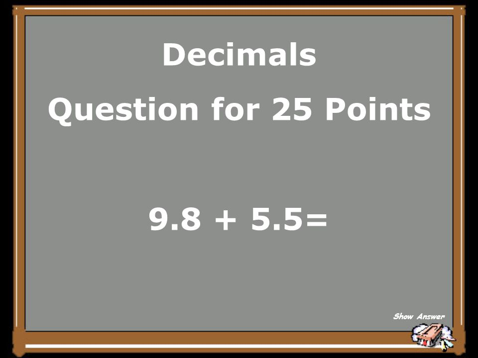 Decimals Question for 25 Points 9.8 + 5.5= Show Answer