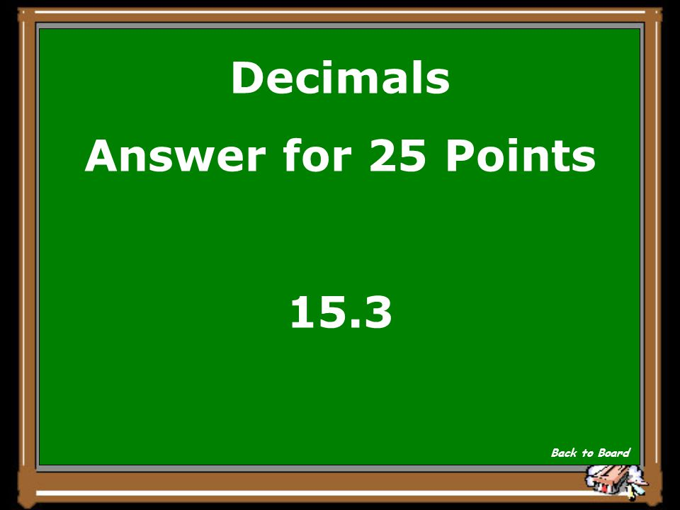 Decimals Answer for 25 Points 15.3 Back to Board