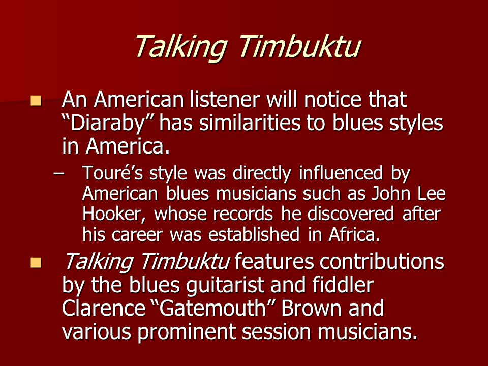 Talking Timbuktu The result, as exemplified by Diaraby, sung in the Bambara language, hews close to its African roots, with the American musicians playing in support of Touré.