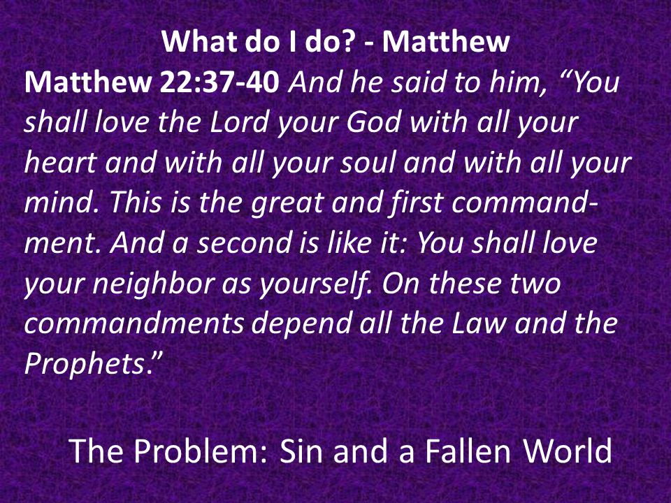 The Problem: Sin and a Fallen World Discussion: Jesus says everything depends on these 2 truths.