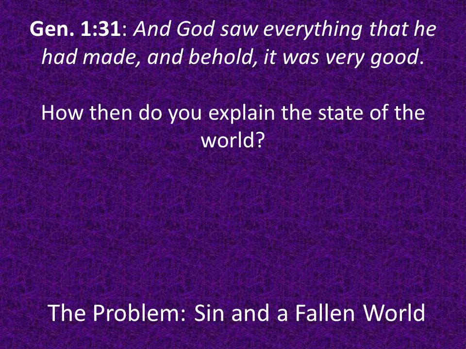 The Problem: Sin and a Fallen World Gen.3:13: God's question-What is this that you have done.