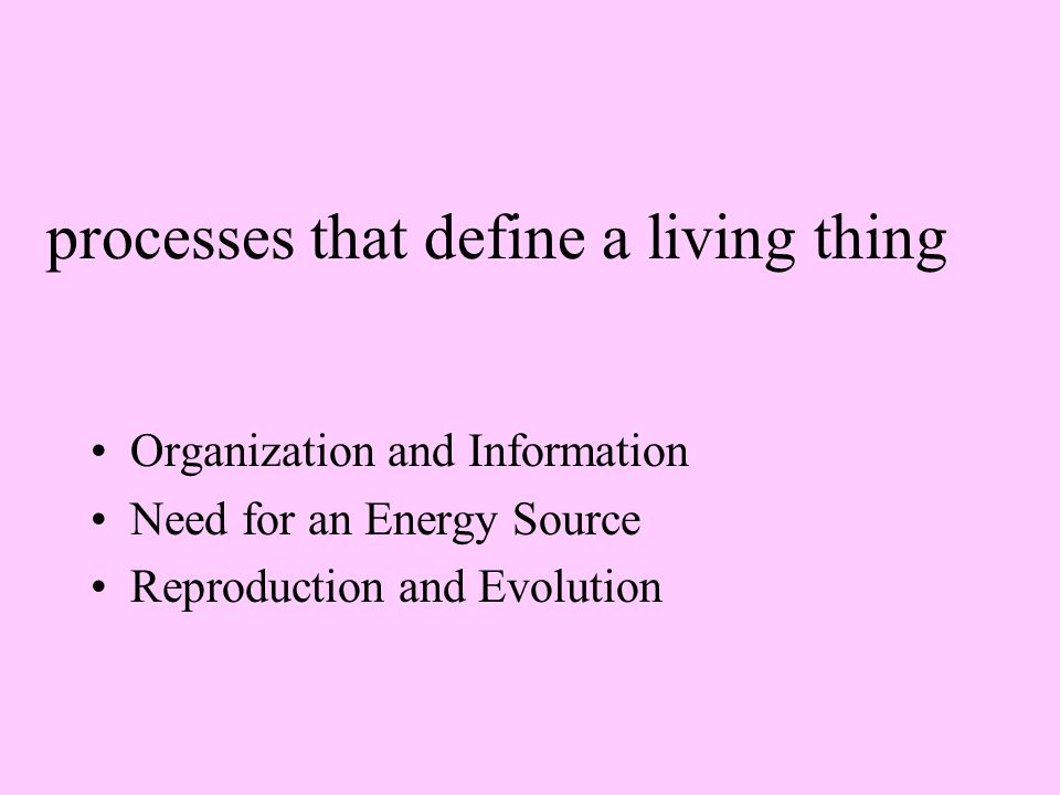 processes that define a living thing Organization and Information Need for an Energy Source Reproduction and Evolution