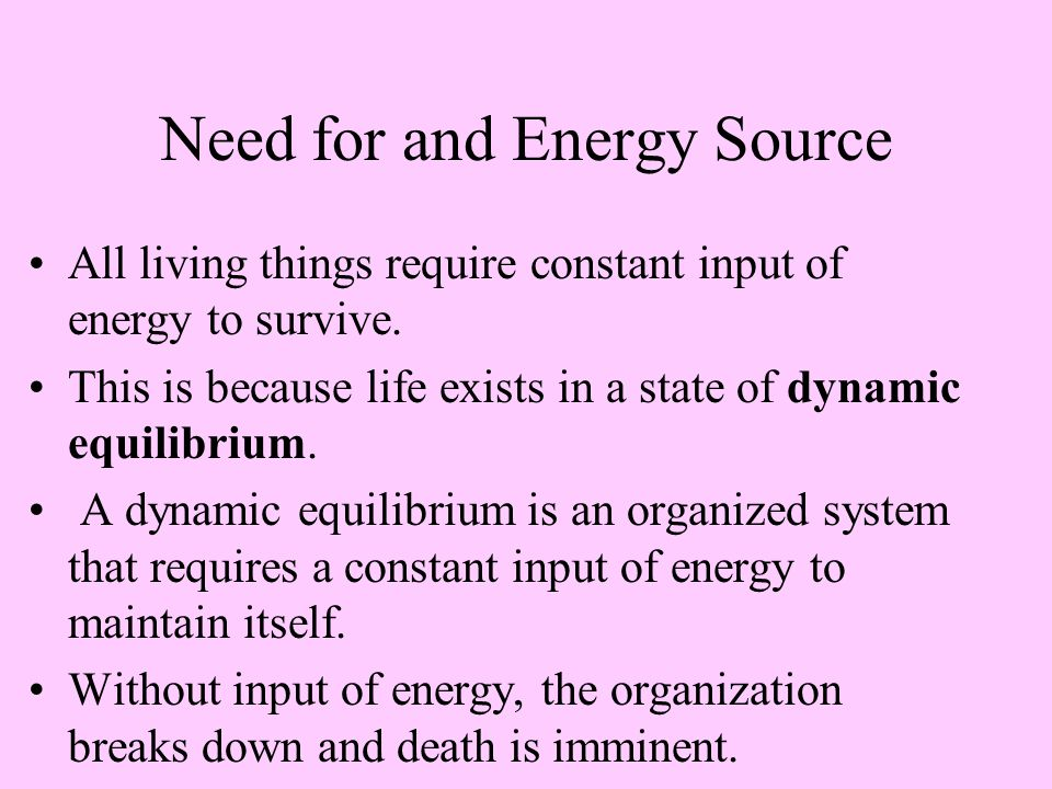 Need for and Energy Source All living things require constant input of energy to survive.