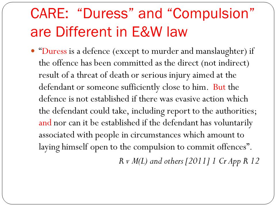 CARE: Duress and Compulsion are Different in E&W law Duress is a defence (except to murder and manslaughter) if the offence has been committed as the direct (not indirect) result of a threat of death or serious injury aimed at the defendant or someone sufficiently close to him.