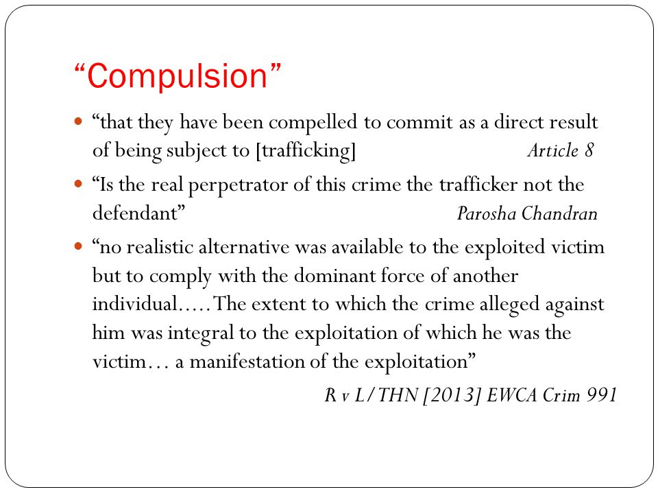 Compulsion that they have been compelled to commit as a direct result of being subject to [trafficking] Article 8 Is the real perpetrator of this crime the trafficker not the defendant Parosha Chandran no realistic alternative was available to the exploited victim but to comply with the dominant force of another individual.....
