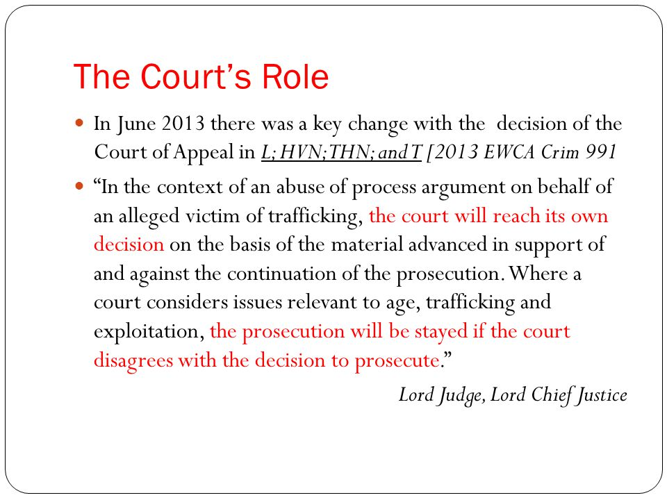 The Court's Role In June 2013 there was a key change with the decision of the Court of Appeal in L; HVN;THN; and T [2013 EWCA Crim 991 In the context of an abuse of process argument on behalf of an alleged victim of trafficking, the court will reach its own decision on the basis of the material advanced in support of and against the continuation of the prosecution.