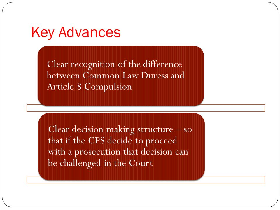 Key Advances Clear recognition of the difference between Common Law Duress and Article 8 Compulsion Clear decision making structure – so that if the CPS decide to proceed with a prosecution that decision can be challenged in the Court