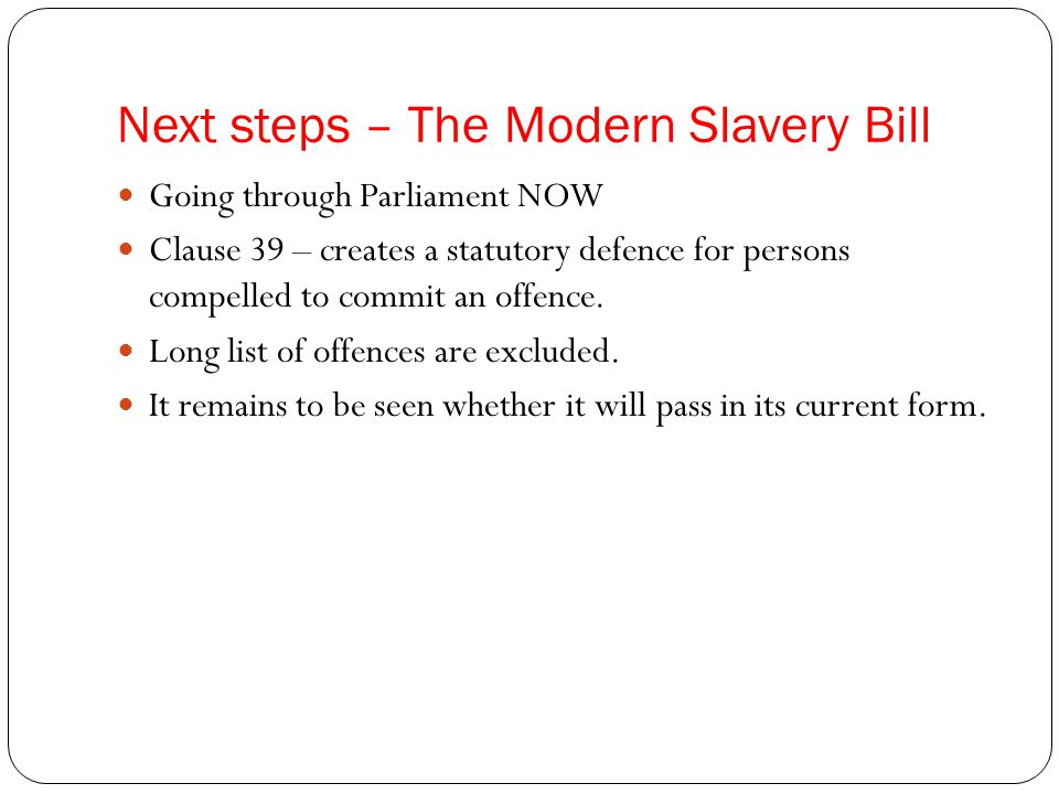 Next steps – The Modern Slavery Bill Going through Parliament NOW Clause 39 – creates a statutory defence for persons compelled to commit an offence.