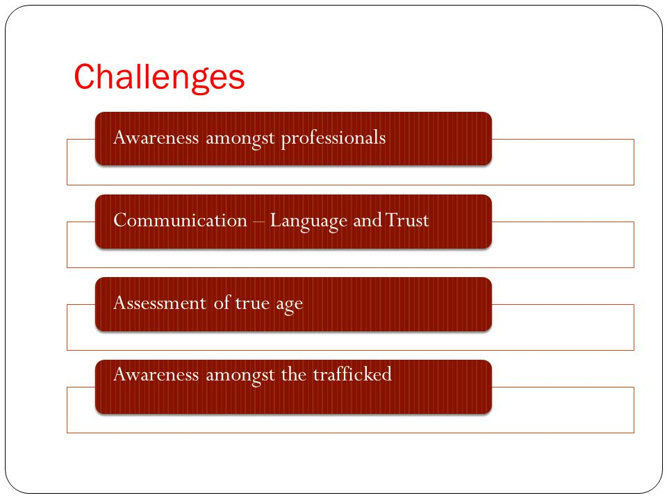 Challenges Awareness amongst professionalsCommunication – Language and TrustAssessment of true age Awareness amongst the trafficked