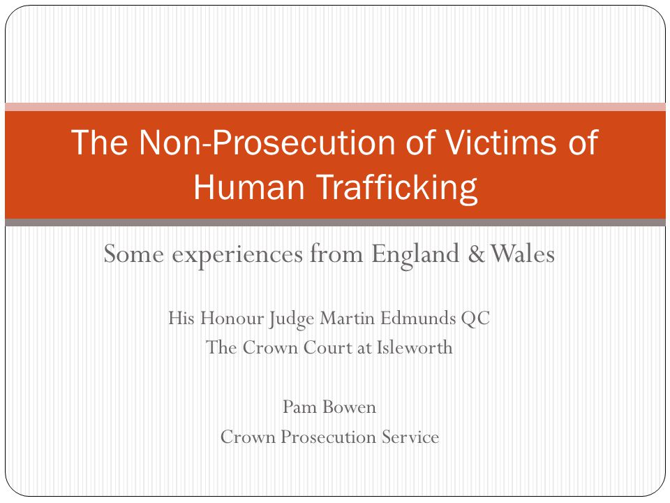 Some experiences from England & Wales His Honour Judge Martin Edmunds QC The Crown Court at Isleworth Pam Bowen Crown Prosecution Service The Non-Prosecution of Victims of Human Trafficking
