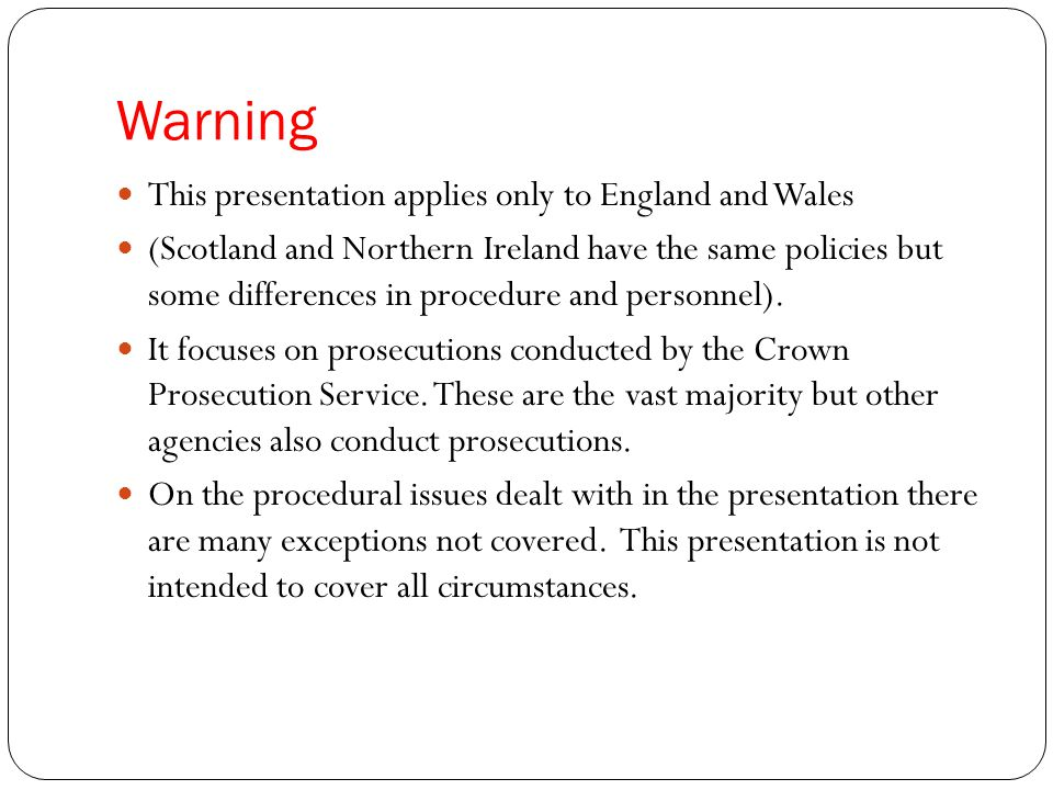 Warning This presentation applies only to England and Wales (Scotland and Northern Ireland have the same policies but some differences in procedure and personnel).