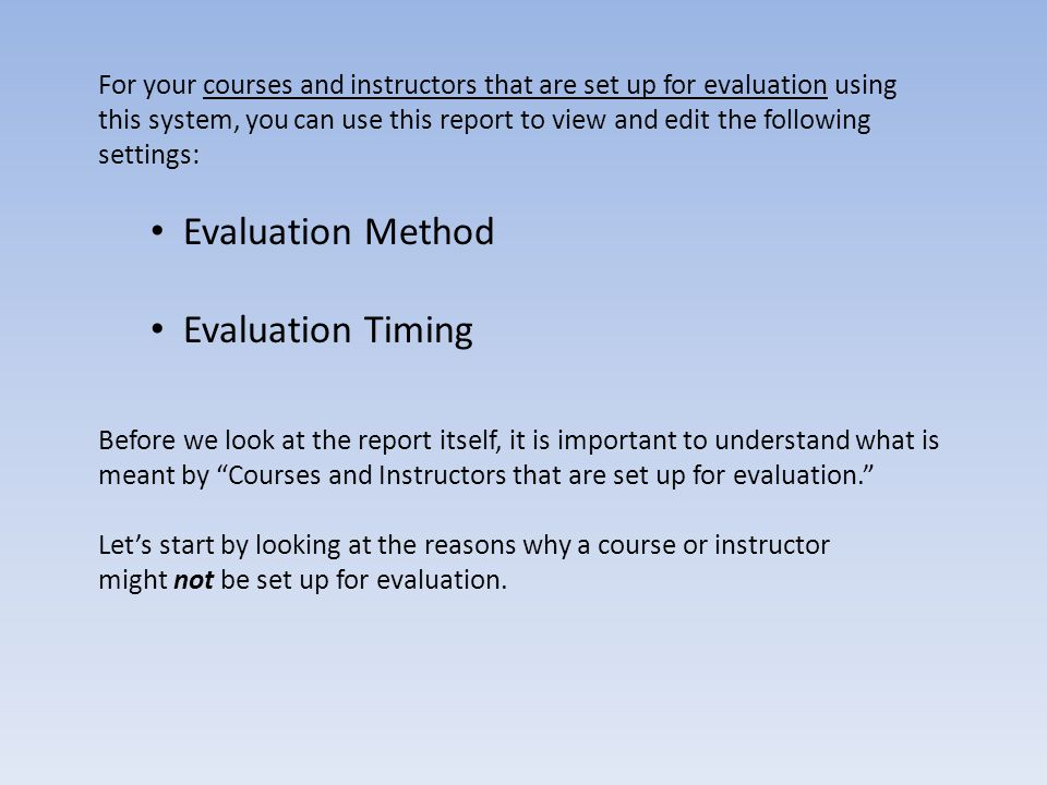 Reason 1: The Course is Never Going to Be Evaluated A department may decide that certain courses do not need to be evaluated, including: Independent Studies Reading Courses Research Seminars Program Milestone Marker courses