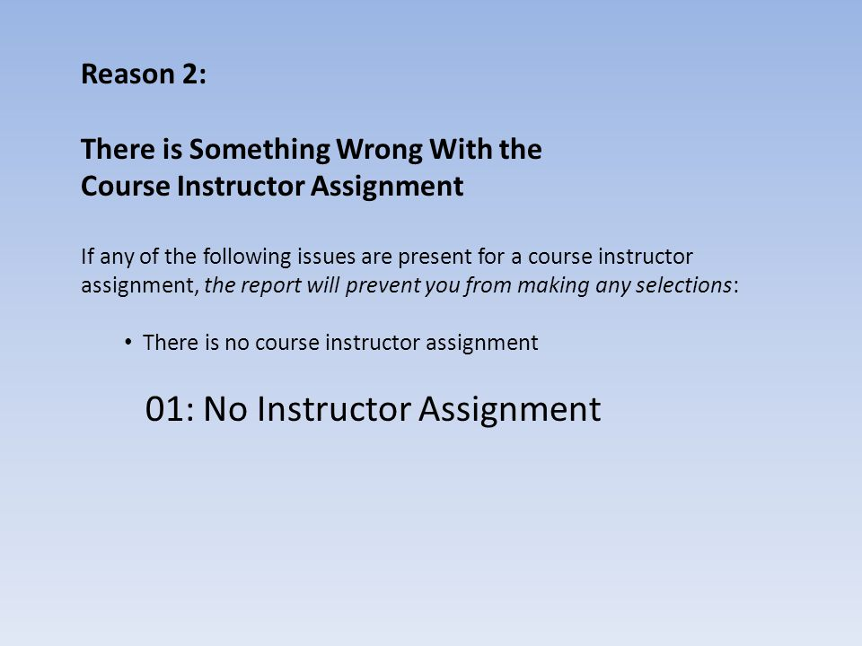 Reason 2: There is Something Wrong With the Course Instructor Assignment If any of the following issues are present for a course instructor assignment, the report will prevent you from making any selections: The course instructor assignment is not linked to the professor's HRIS record 02: Instr Assignment Not Linked to HRIS