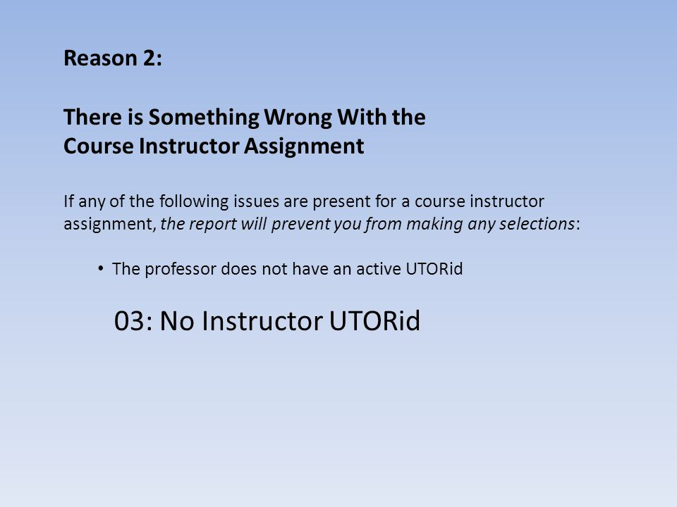 Reason 2: There is Something Wrong With the Course Instructor Assignment If any of the following issues are present for a course instructor assignment, the report will prevent you from making any selections: The professor does not have an active UTORid 04: No Instructor UTORid and check appt start/end dates