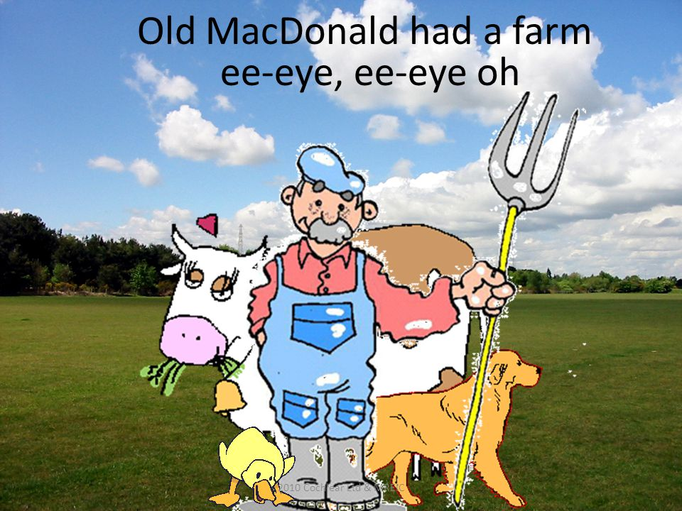 Old MacDonald had a farm ee-eye, ee-eye oh 2010 Cochlear Ltd & MREIC