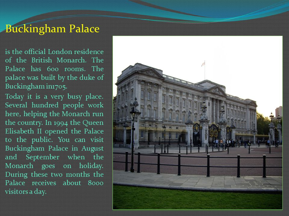 Buckingham Palace is the official London residence of the British Monarch.