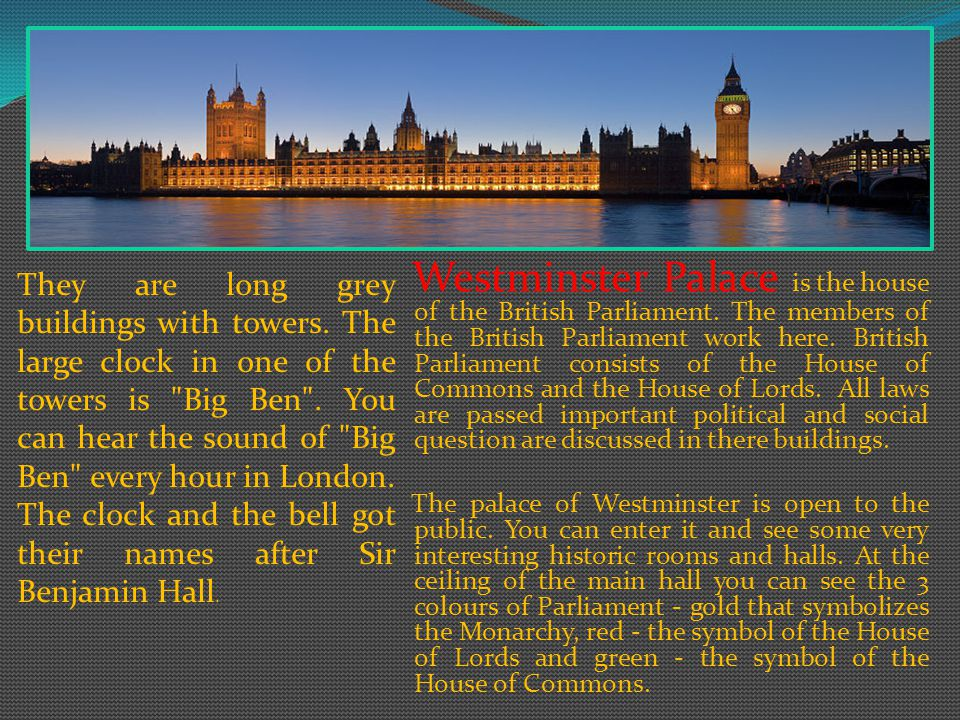 They are long grey buildings with towers.The large clock in one of the towers is Big Ben .