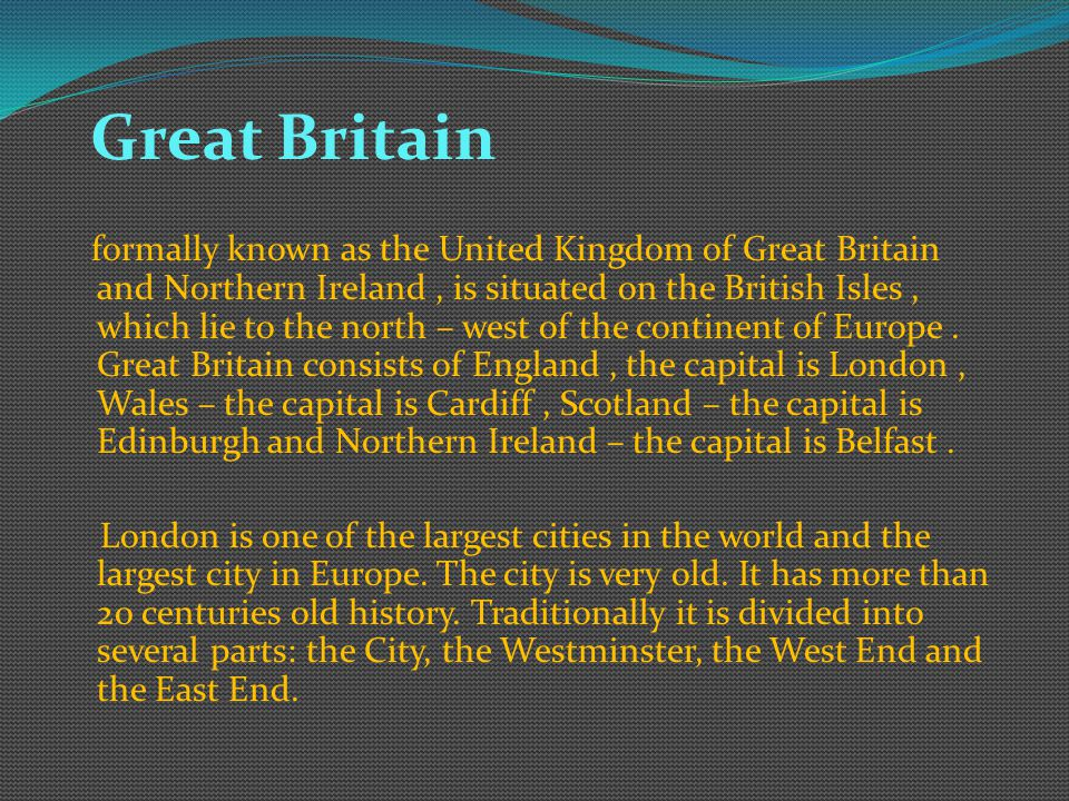 Great Britain formally known as the United Kingdom of Great Britain and Northern Ireland, is situated on the British Isles, which lie to the north – west of the continent of Europe.