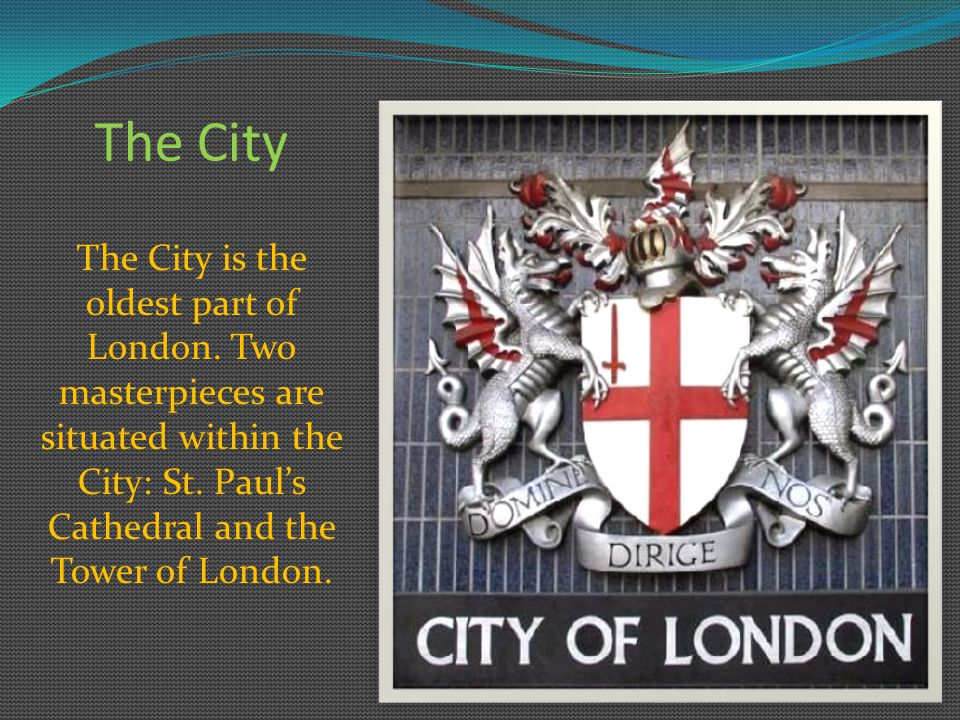 The City The City is the oldest part of London.Two masterpieces are situated within the City: St.