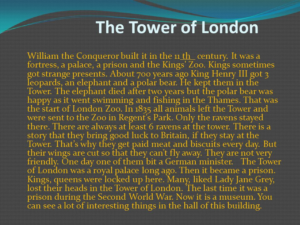 The Tower of London William the Conqueror built it in the 11 th century.