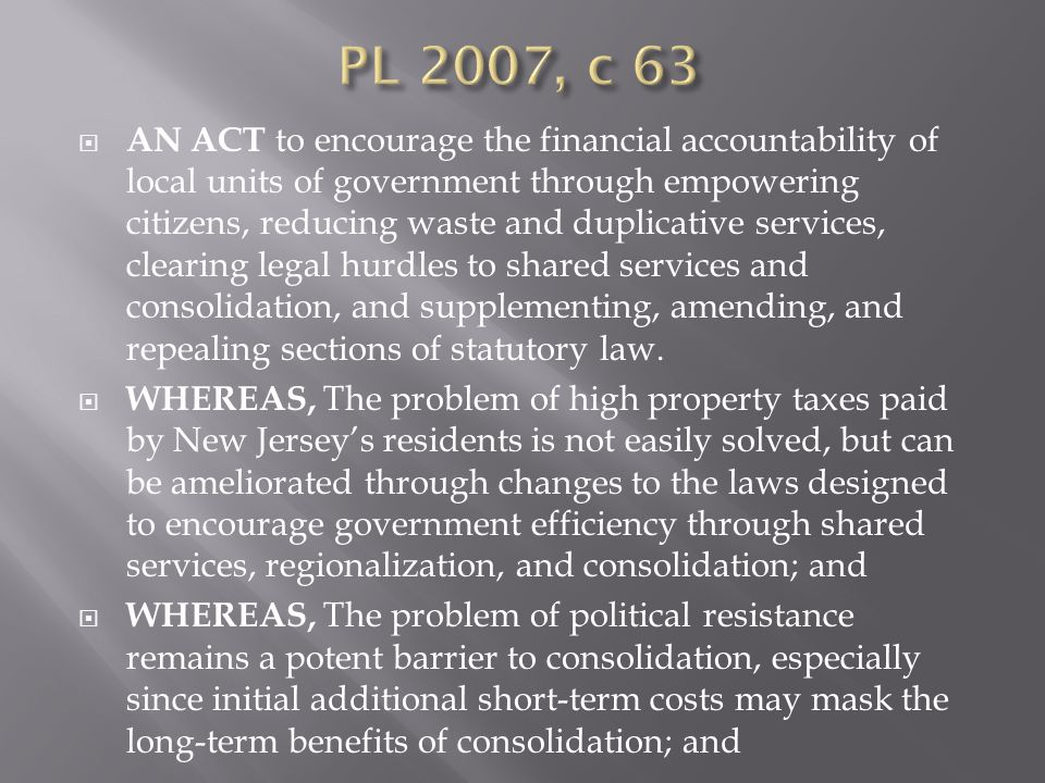  WHEREAS, The Legislature should attempt to facilitate, by an improved and streamlined process that is tailored to local needs, that avoids the current thicket of overlapping and antiquated laws inhibiting interlocal cooperation, and that deals with Civil Service issues rationally; and  WHEREAS, The State largely has employed a carrot approach to incentivizing  consolidation and service sharing for over 30 years, and for real progress to occur in reducing the rate of property tax increase, the stick approach is appropriate; and  WHEREAS, Providing citizens with the tools to gauge the efficiency of their local  governments will help promote accountability and cost savings; now, therefore,  BE IT ENACTED by the Senate and General Assembly of the State of New Jersey: BLAH BLAH BLAH