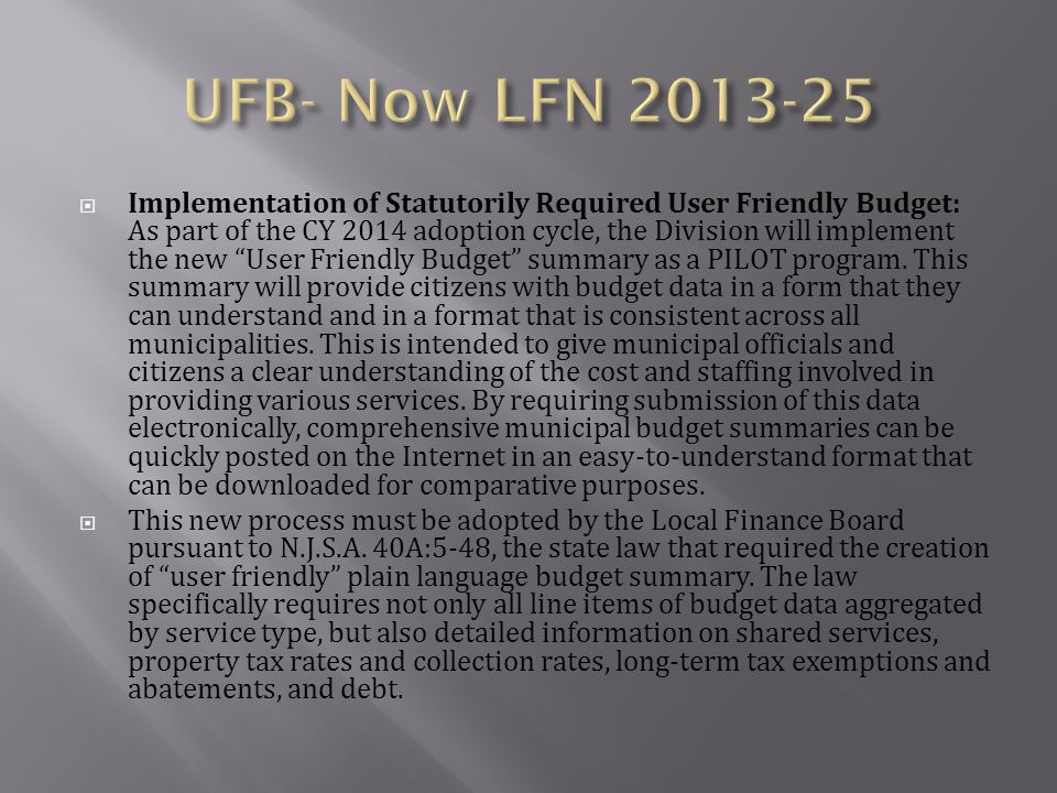  NJSA 40A:5-48 (PL 2007 ch 63) requires the Local Finance Board to promulgate a user friendly plain language budget summary, or User- Friendly Budget, for use by municipalities, counties, local authorities and fire districts.
