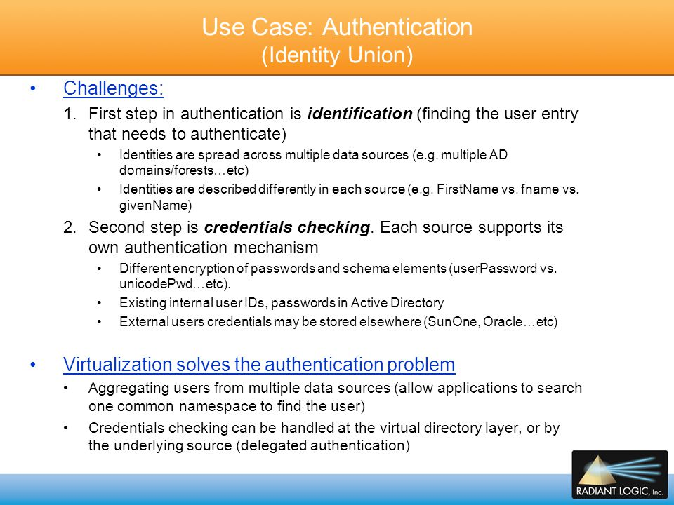 Three Main Challenges Associated with the Identification (Search) Phase of the Authentication 1.Locating the user  where to search for them If there is more than one place, the challenge becomes where to search and in which order 2.Having a common representation of the user info Schema conversion, objectclass and attributes mapping (e.g.