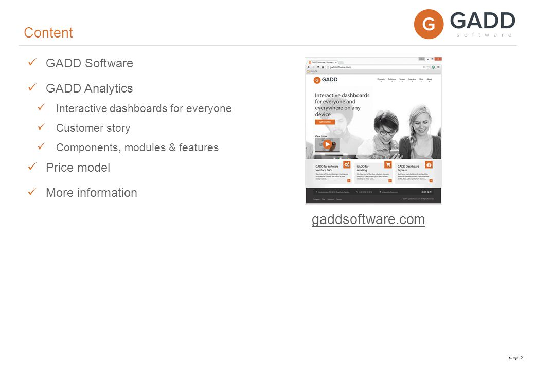 page 3 GADD Software – gaddsoftware.com Swedish product company that grew up within one of the largest multinational company in Sweden Interactive dashboards for everyone and everywhere on any device Business intelligence solutions in flat packs at breathtakingly low prices 10 years of BI development users in more than 30 countries Sales, logistics, e-commerce, purchasing and more…