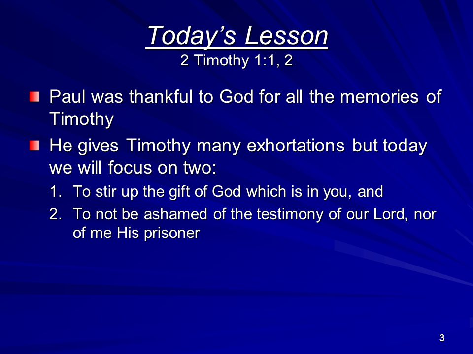 4 Remembering Timothy 2 Timothy 1:3-5 Without ceasing I remember you… (v.3-5) –In my prayers night and day –Greatly desiring to see you –Being mindful of your tears –It caused Paul to be filled with joy –The genuine faith that is in you The genuine faith was first in his grandmother Lois and his mother Eunice