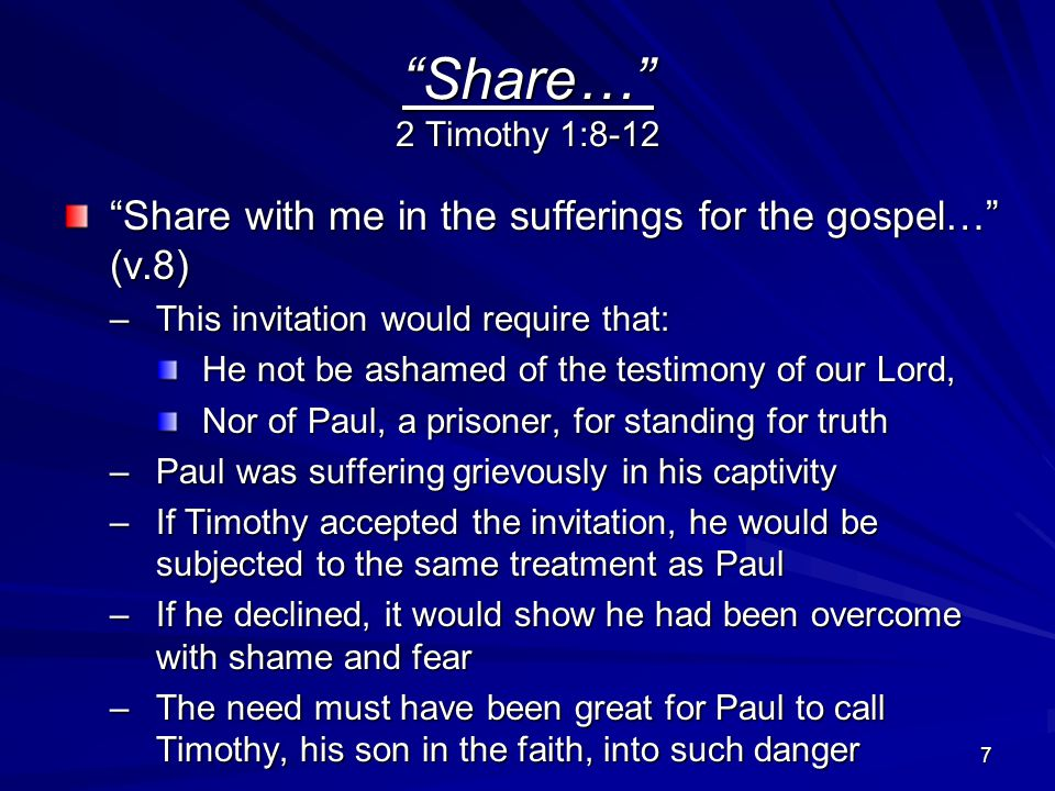 8 Share… 2 Timothy 1:8-12 …according to the power of God… (v.8) –Who has saved us –Who has called us with a holy calling Not according to our works, But according to His own purpose and grace They were willing to be used as tools in executing His plan to save the lost –God's purpose and grace was set in motion before time began –But, God's plan has now been revealed and fulfilled by the appearing of Christ