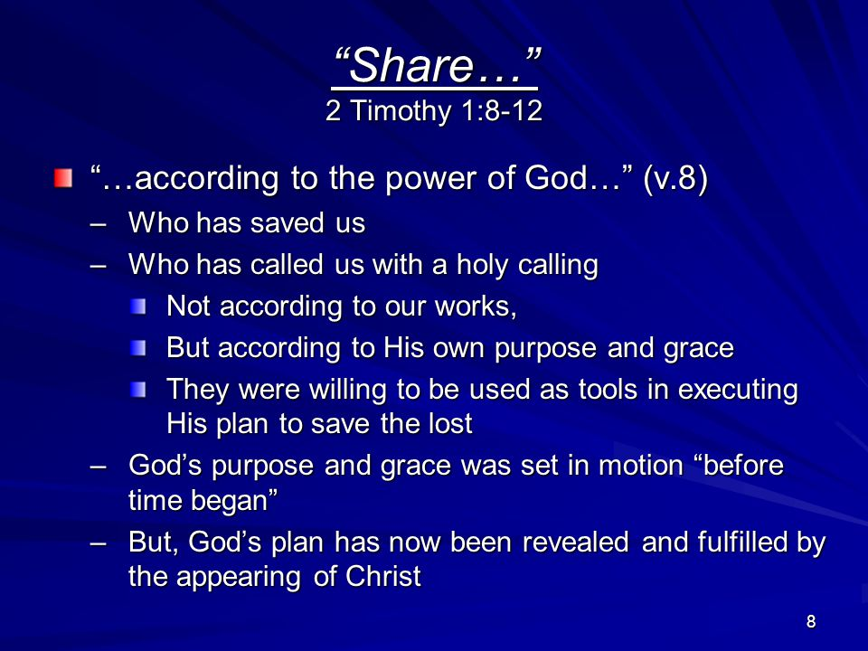 9 Share… 2 Timothy 1:8-12 … by the appearing of Christ … (v.10) –He abolished death –He brought life and immortality to light through the gospel –Paul was now preaching this gospel to the Gentiles as well as the Jews so both could share in the gospel's precious promises