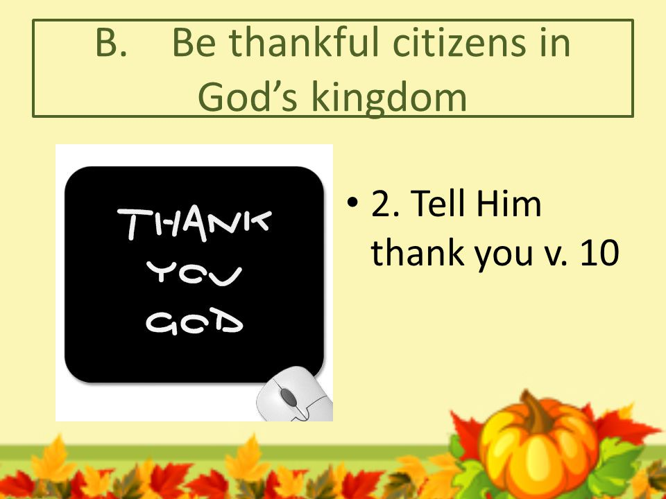 B. Be thankful citizens in God's kingdom 3. Tell others about God's grace and compassion v. 11