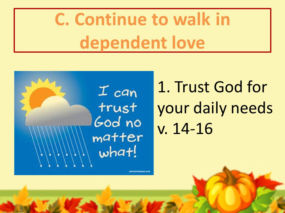 C. Continue to walk in dependent love 2. Pray throughout your day v. 17,18