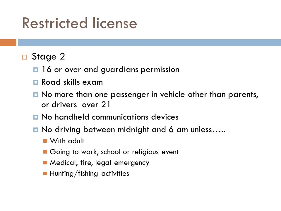 Unrestricted license  Must be 17 or older  (must have had a stage 2 license for at least 6 months if 17 yo)
