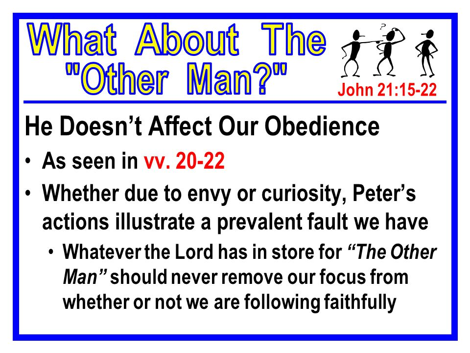 John 21:15-22 Some Concluding Comments… Yes, there will be times where we need to be concerned about The Other Man Gal 6:1 However, our concern is for his benefit, not to satisfy our curiosity or get the spotlight off of us because we have failed in some area of our service to the Lord