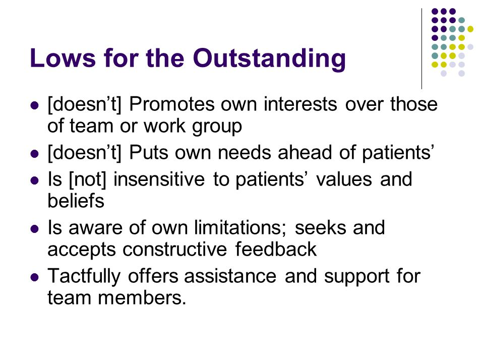 Lows for the 'Not Outstanding' Tactfully offers assistance and support for team members Aware of own limitations; seeks and accepts constructive feedback Listens well and responds appropriately Gives colleagues due credit Inspires trust in patients, colleagues, co- workers and subordinates