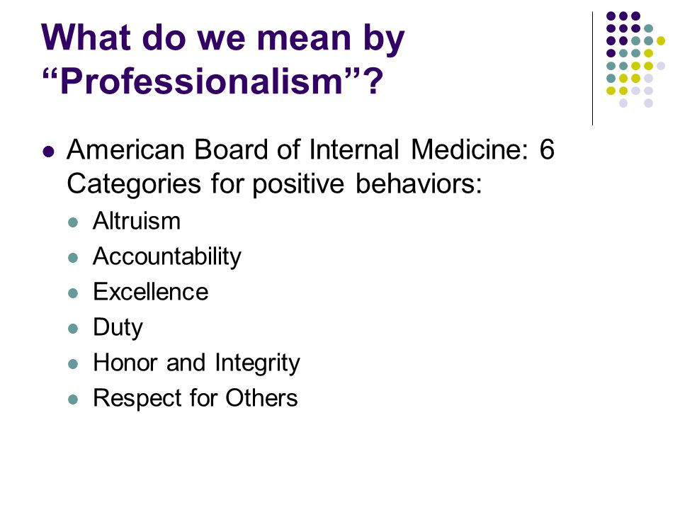 Defining Professionalism, #2 ABIM 'issues' affecting professionalism Abuse of power Arrogance Greed Misrepresentation Impairment Lack of conscientiousness Conflict of Interest